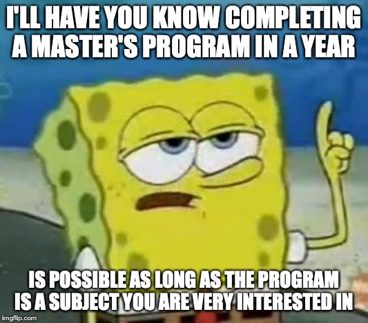 One Year Master's | I'LL HAVE YOU KNOW COMPLETING A MASTER'S PROGRAM IN A YEAR IS POSSIBLE AS LONG AS THE PROGRAM IS A SUBJECT YOU ARE VERY INTERESTED IN | image tagged in memes,ill have you know spongebob,masters,college | made w/ Imgflip meme maker