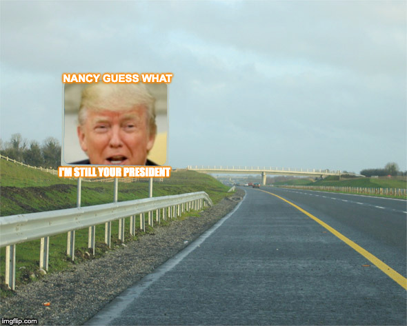 Trump |  NANCY GUESS WHAT; I'M STILL YOUR PRESIDENT | image tagged in trump,president trump,trump meme,funny | made w/ Imgflip meme maker