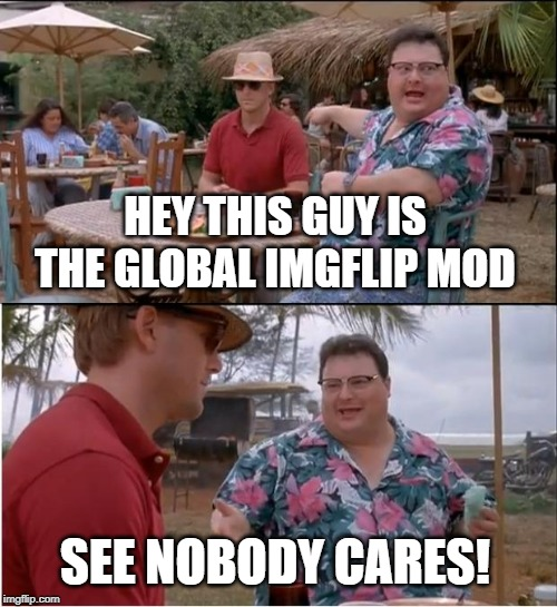 What if I told you | HEY THIS GUY IS THE GLOBAL IMGFLIP MOD SEE NOBODY CARES! | image tagged in memes,see nobody cares,imgflip users,meanwhile on imgflip,lol so funny | made w/ Imgflip meme maker