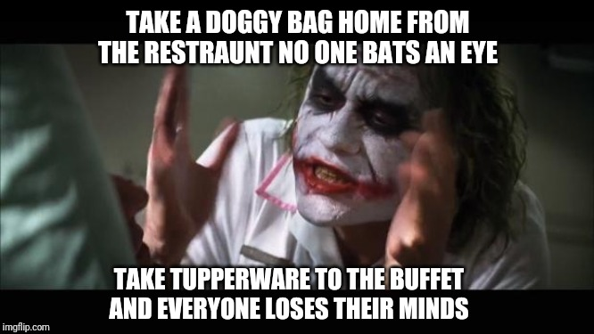 And everybody loses their minds Meme | TAKE A DOGGY BAG HOME FROM THE RESTRAUNT NO ONE BATS AN EYE TAKE TUPPERWARE TO THE BUFFET AND EVERYONE LOSES THEIR MINDS | image tagged in memes,and everybody loses their minds | made w/ Imgflip meme maker