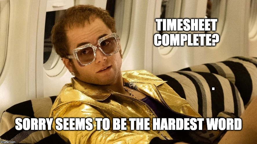 Elton Timesheet Reminder | TIMESHEET COMPLETE? . SORRY SEEMS TO BE THE HARDEST WORD | image tagged in elton john timesheet reminder,timesheet reminder,timesheet meme,sorry seems to be the hardest word,funny memes | made w/ Imgflip meme maker