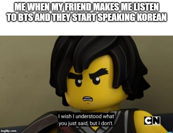 I don't speak BTS |  ME WHEN MY FRIEND MAKES ME LISTEN TO BTS AND THEY START SPEAKING KOREAN | image tagged in blank white template,ninjago,cole,bts,lego | made w/ Imgflip meme maker