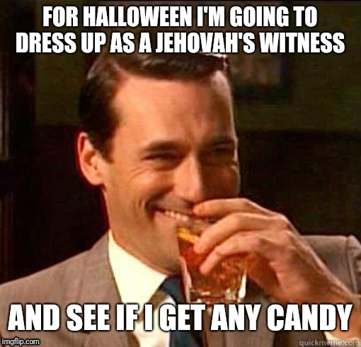 Laughing Don Draper |  FOR HALLOWEEN I'M GOING TO DRESS UP AS A JEHOVAH'S WITNESS; AND SEE IF I GET ANY CANDY | image tagged in laughing don draper | made w/ Imgflip meme maker