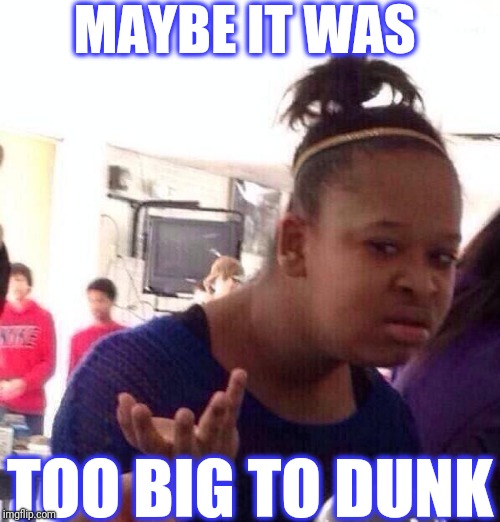 Black Girl Wat Meme | MAYBE IT WAS TOO BIG TO DUNK | image tagged in memes,black girl wat | made w/ Imgflip meme maker