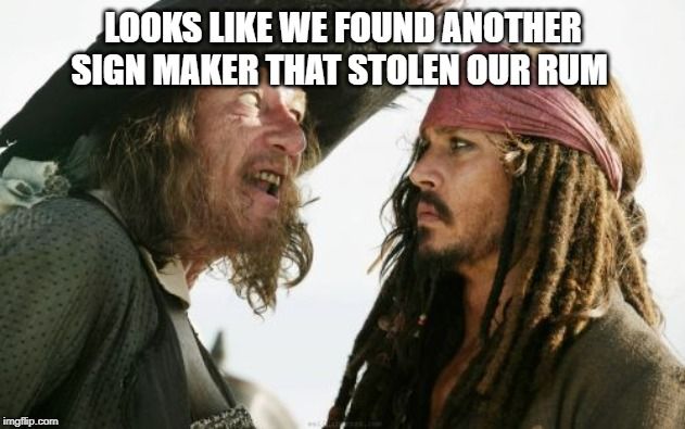 Barbosa And Sparrow Meme | LOOKS LIKE WE FOUND ANOTHER SIGN MAKER THAT STOLEN OUR RUM | image tagged in memes,barbosa and sparrow | made w/ Imgflip meme maker