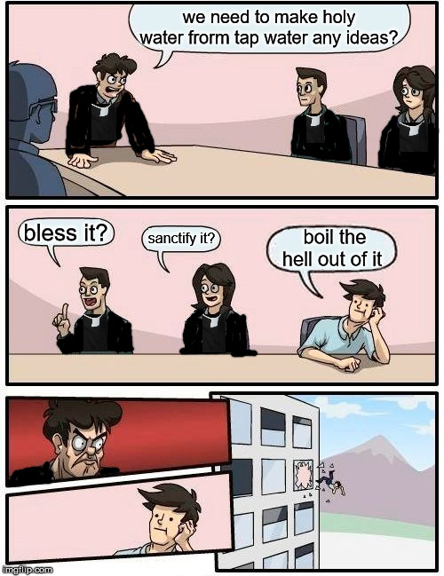How to make holy water |  we need to make holy water frorm tap water any ideas? bless it? boil the hell out of it; sanctify it? | image tagged in memes,boardroom meeting suggestion,priest,catholic | made w/ Imgflip meme maker