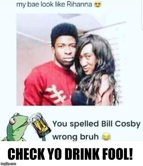 Check yo drink! | image tagged in memes,funny,funny memes,funny meme,bill cosby,brimmuthafukinstone | made w/ Imgflip meme maker