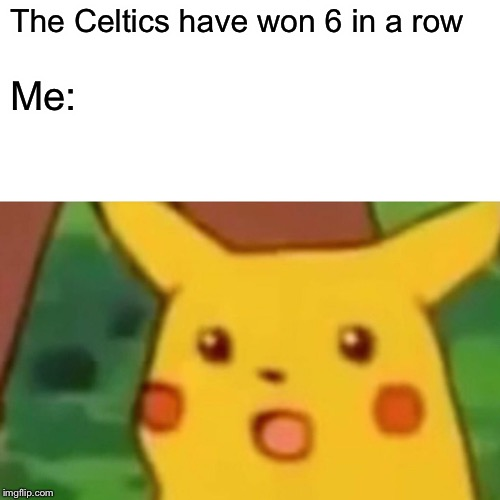 Surprised Pikachu |  The Celtics have won 6 in a row; Me: | image tagged in memes,surprised pikachu | made w/ Imgflip meme maker