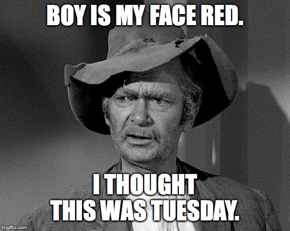 Jed Clampett | BOY IS MY FACE RED. I THOUGHT THIS WAS TUESDAY. | image tagged in jed clampett | made w/ Imgflip meme maker
