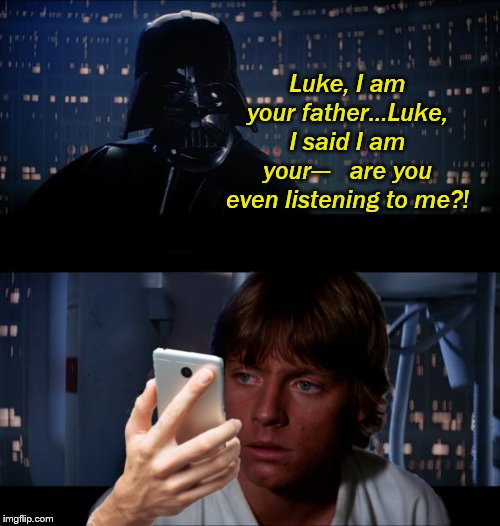 Luke, I am your father...Luke, I said I am your---   are you even listening to me?! | made w/ Imgflip meme maker