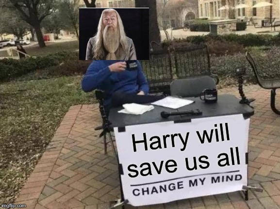 Change My Mind | Harry will save us all | image tagged in memes,change my mind | made w/ Imgflip meme maker