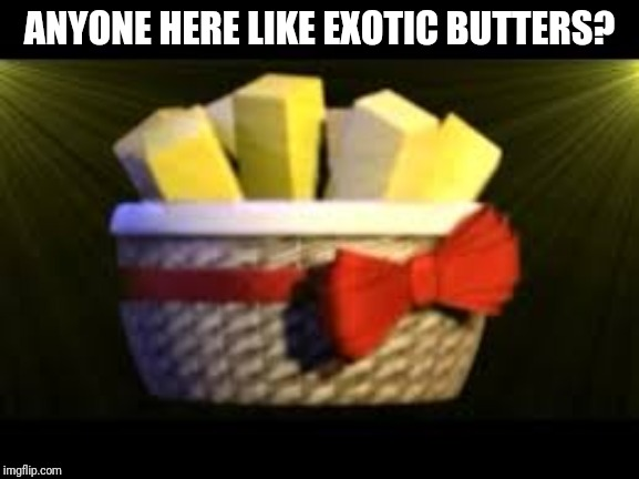 EXOTIC BUTTERS |  ANYONE HERE LIKE EXOTIC BUTTERS? | image tagged in exotic butters | made w/ Imgflip meme maker