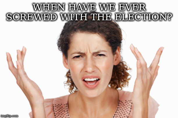WHEN HAVE WE EVER SCREWED WITH THE ELECTION? | image tagged in indignant | made w/ Imgflip meme maker