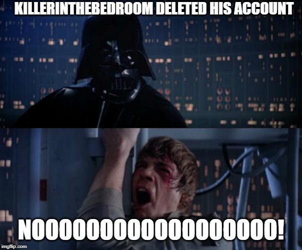 WHY? WHHHHY?! AAAAAAAAAAAAA |  KILLERINTHEBEDROOM DELETED HIS ACCOUNT; NOOOOOOOOOOOOOOOOOO! | image tagged in nooooooooooo,why,this is not okie dokie | made w/ Imgflip meme maker