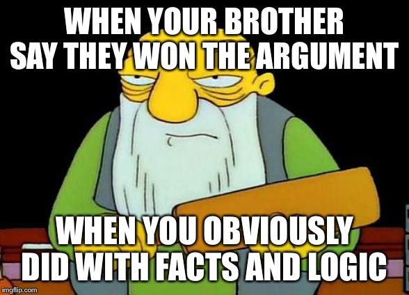 That's a paddlin | WHEN YOUR BROTHER SAY THEY WON THE ARGUMENT WHEN YOU OBVIOUSLY DID WITH FACTS AND LOGIC | image tagged in memes,argument,brother will die,wait are you still reading these tags,seriously stop reading these you are weird,that is a paddl | made w/ Imgflip meme maker