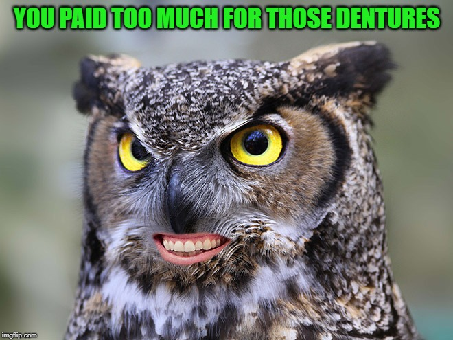 YOU PAID TOO MUCH FOR THOSE DENTURES | made w/ Imgflip meme maker