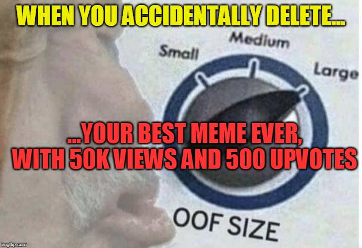 Oops, and Oof |  WHEN YOU ACCIDENTALLY DELETE... ...YOUR BEST MEME EVER, WITH 50K VIEWS AND 500 UPVOTES | image tagged in oof size large,oops,whoops,funny memes,upvotes,views | made w/ Imgflip meme maker