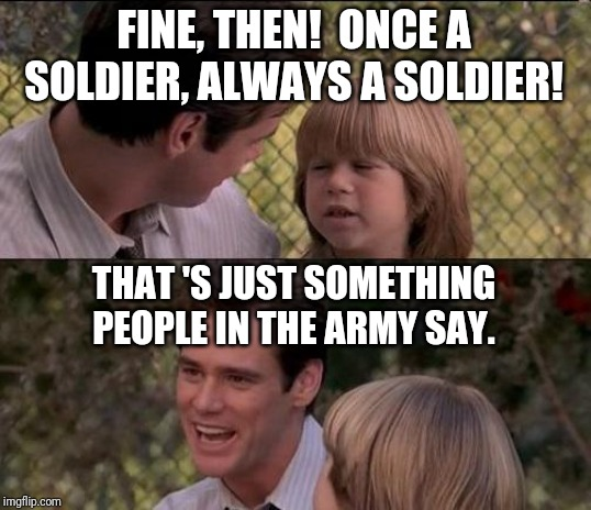 That's Just Something X Say | FINE, THEN!  ONCE A SOLDIER, ALWAYS A SOLDIER! THAT 'S JUST SOMETHING PEOPLE IN THE ARMY SAY. | image tagged in memes,thats just something x say | made w/ Imgflip meme maker