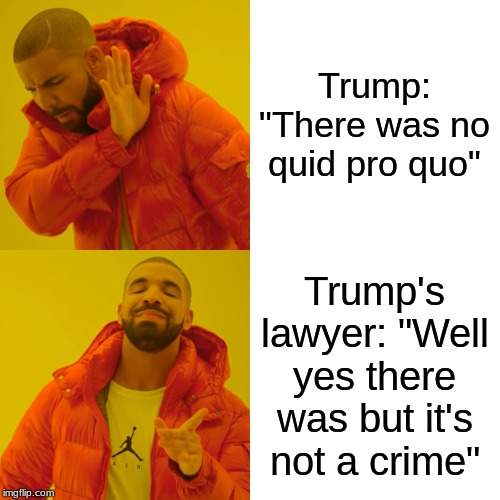 "Drake Hotline Bling Meme | Trump: ""There was no quid pro quo"" Trump's lawyer: ""Well yes there was but it's not a crime"" 