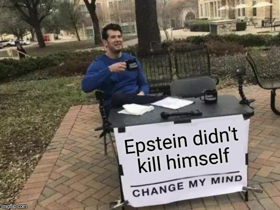 Change My Mind Meme | Epstein didn't kill himself | image tagged in memes,change my mind | made w/ Imgflip meme maker