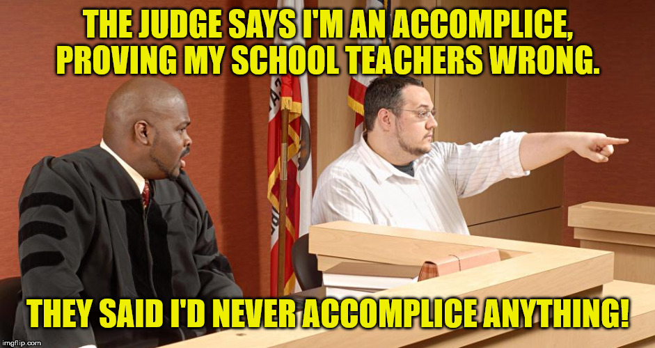 You're very smart, your honor, I'd even say you're Judge Mental |  THE JUDGE SAYS I'M AN ACCOMPLICE, PROVING MY SCHOOL TEACHERS WRONG. THEY SAID I'D NEVER ACCOMPLICE ANYTHING! | image tagged in here come the judge,school,law,crime,justice,judge | made w/ Imgflip meme maker