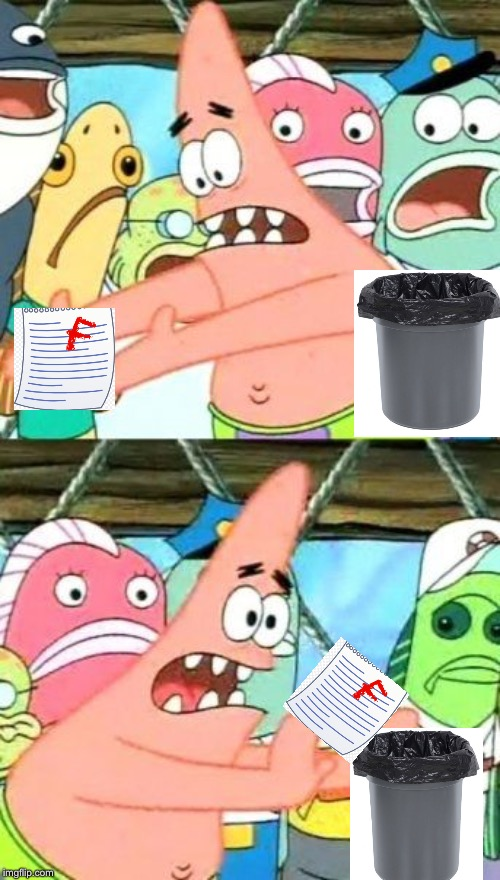 Put It Somewhere Else Patrick | image tagged in memes,put it somewhere else patrick,test,fail,trash | made w/ Imgflip meme maker