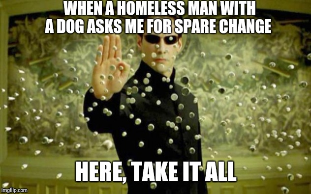 matrix | WHEN A HOMELESS MAN WITH A DOG ASKS ME FOR SPARE CHANGE HERE, TAKE IT ALL | image tagged in matrix,memes,funny,dog,fun | made w/ Imgflip meme maker