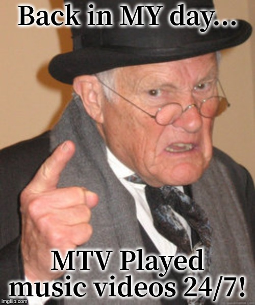 Back In My Day Meme | Back in MY day... MTV Played music videos 24/7! | image tagged in memes,back in my day | made w/ Imgflip meme maker