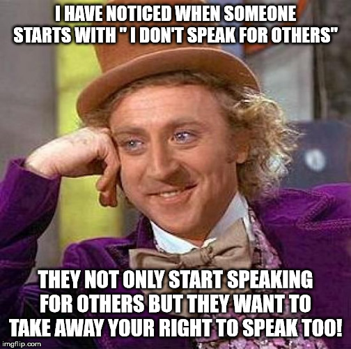 "Creepy Condescending Wonka | I HAVE NOTICED WHEN SOMEONE STARTS WITH "" I DON'T SPEAK FOR OTHERS"" THEY NOT ONLY START SPEAKING FOR OTHERS BUT THEY WANT TO TAKE AWAY YOUR  