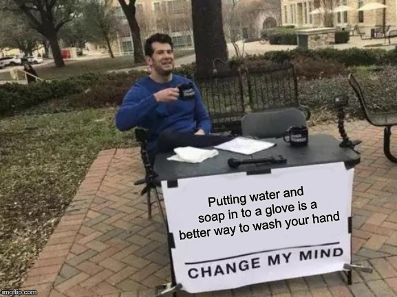 Change My Mind Meme | Putting water and soap in to a glove is a better way to wash your hand | image tagged in memes,change my mind | made w/ Imgflip meme maker