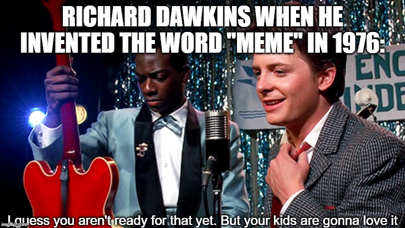 "RICHARD DAWKINS WHEN HE INVENTED THE WORD ""MEME"" IN 1976: I guess you aren't ready for that yet. But your kids are gonna love it 