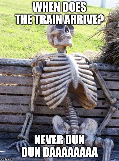 Waiting Skeleton Meme | WHEN DOES THE TRAIN ARRIVE? NEVER DUN DUN DAAAAAAAA | image tagged in memes,waiting skeleton | made w/ Imgflip meme maker