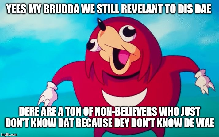 Ugandan Knuckles | YEES MY BRUDDA WE STILL REVELANT TO DIS DAE DERE ARE A TON OF NON-BELIEVERS WHO JUST DON'T KNOW DAT BECAUSE DEY DON'T KNOW DE WAE | image tagged in ugandan knuckles,memes,de wae | made w/ Imgflip meme maker
