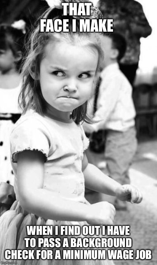 Angry Toddler Meme | THAT FACE I MAKE WHEN I FIND OUT I HAVE TO PASS A BACKGROUND CHECK FOR A MINIMUM WAGE JOB | image tagged in memes,angry toddler | made w/ Imgflip meme maker