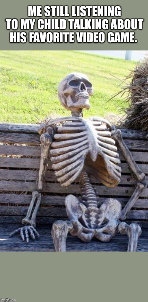 Waiting Skeleton | ME STILL LISTENING TO MY CHILD TALKING ABOUT HIS FAVORITE VIDEO GAME. | image tagged in memes,waiting skeleton | made w/ Imgflip meme maker