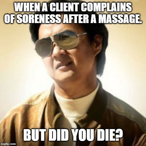 But did you die? |  WHEN A CLIENT COMPLAINS OF SORENESS AFTER A MASSAGE. BUT DID YOU DIE? | image tagged in but did you die | made w/ Imgflip meme maker