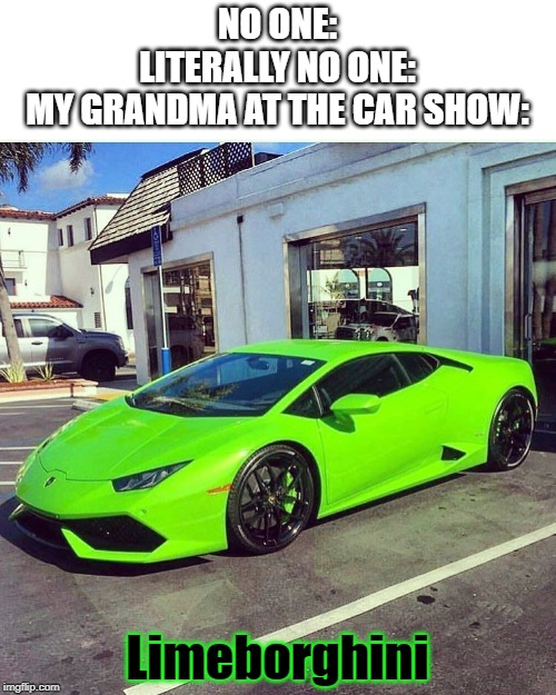 ... | NO ONE: LITERALLY NO ONE: MY GRANDMA AT THE CAR SHOW: Limeborghini | image tagged in cars,car memes,dank memes,funny memes,boomers | made w/ Imgflip meme maker