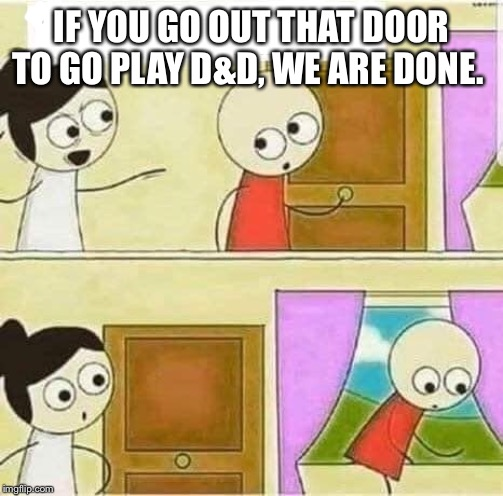 Dungeons and Dragons problems. |  IF YOU GO OUT THAT DOOR TO GO PLAY D&D, WE ARE DONE. | image tagged in dungeons and dragons | made w/ Imgflip meme maker