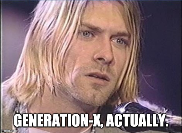 Kurt Cobain shut up | GENERATION-X, ACTUALLY. | image tagged in kurt cobain shut up | made w/ Imgflip meme maker