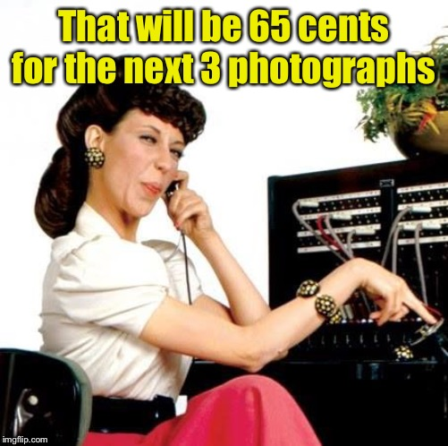 Ernestine Telephone operator | That will be 65 cents for the next 3 photographs | image tagged in ernestine telephone operator | made w/ Imgflip meme maker