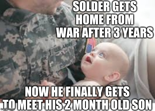 Family Reunion |  SOLDER GETS HOME FROM WAR AFTER 3 YEARS; NOW HE FINALLY GETS TO MEET HIS 2 MONTH OLD SON | image tagged in cute baby,funny | made w/ Imgflip meme maker