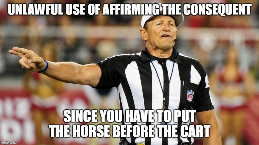 Logical Fallacy Referee | UNLAWFUL USE OF AFFIRMING THE CONSEQUENT SINCE YOU HAVE TO PUT THE HORSE BEFORE THE CART | image tagged in logical fallacy referee | made w/ Imgflip meme maker
