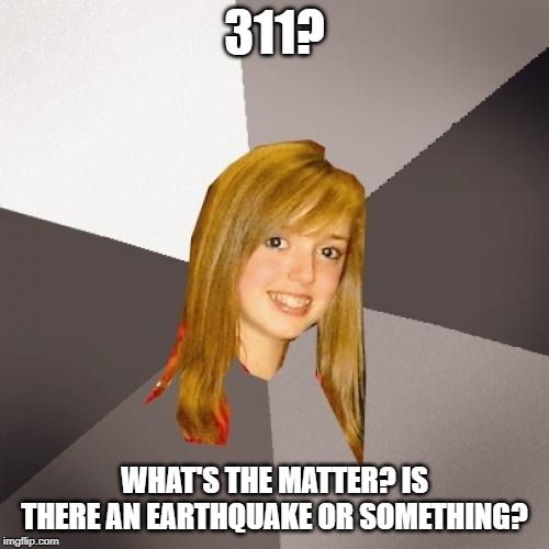 I didn't know Musically Oblivious Girl was British |  311? WHAT'S THE MATTER? IS THERE AN EARTHQUAKE OR SOMETHING? | image tagged in memes,musically oblivious 8th grader | made w/ Imgflip meme maker