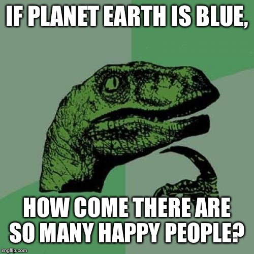 Philosoraptor |  IF PLANET EARTH IS BLUE, HOW COME THERE ARE SO MANY HAPPY PEOPLE? | image tagged in memes,philosoraptor | made w/ Imgflip meme maker