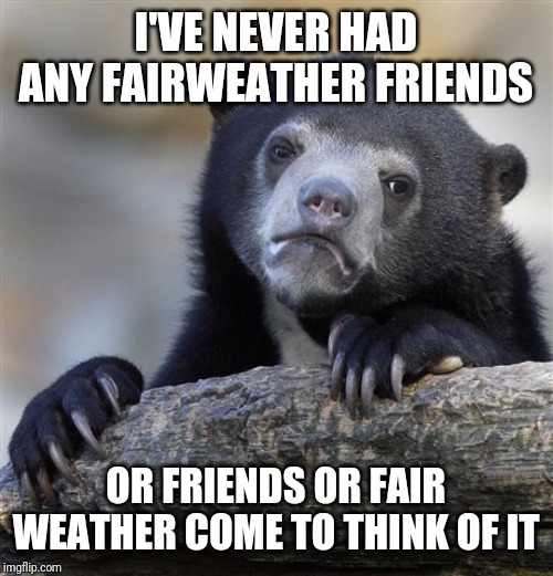 Confession Bear | I'VE NEVER HAD ANY FAIRWEATHER FRIENDS OR FRIENDS OR FAIR WEATHER COME TO THINK OF IT | image tagged in memes,confession bear | made w/ Imgflip meme maker