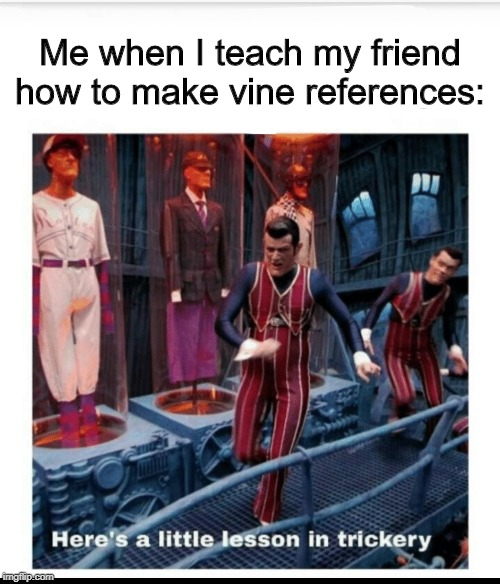 Here's a little lesson of trickery |  Me when I teach my friend how to make vine references: | image tagged in here's a little lesson of trickery,we are number one,vine,vines,sorry not sorry | made w/ Imgflip meme maker