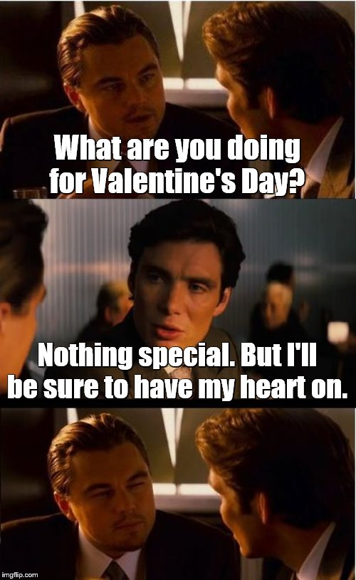 Inception |  What are you doing for Valentine's Day? Nothing special. But I'll be sure to have my heart on. | image tagged in memes,inception,valentine's day,double entendres | made w/ Imgflip meme maker