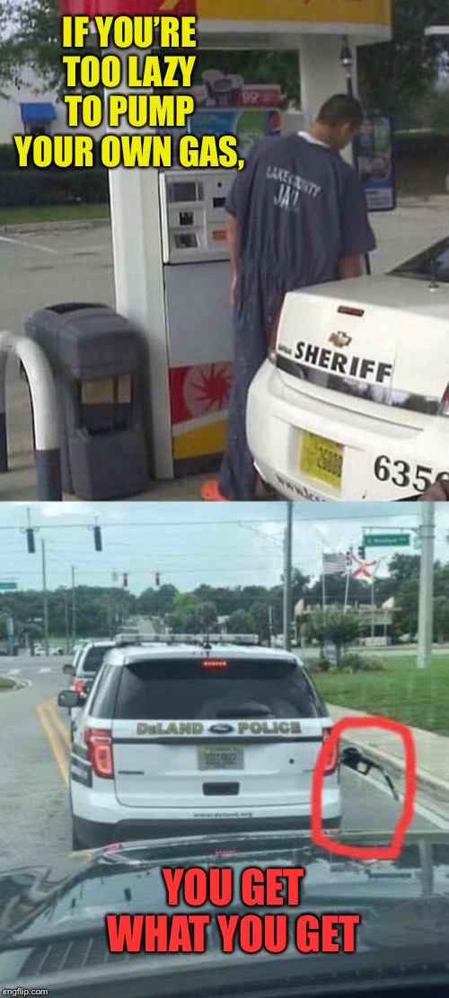 He's going back to jail, anyway... | IF YOU'RE TOO LAZY TO PUMP YOUR OWN GAS, YOU GET WHAT YOU GET | image tagged in prisoner,pump,gas,lazy,cop,instant karma | made w/ Imgflip meme maker