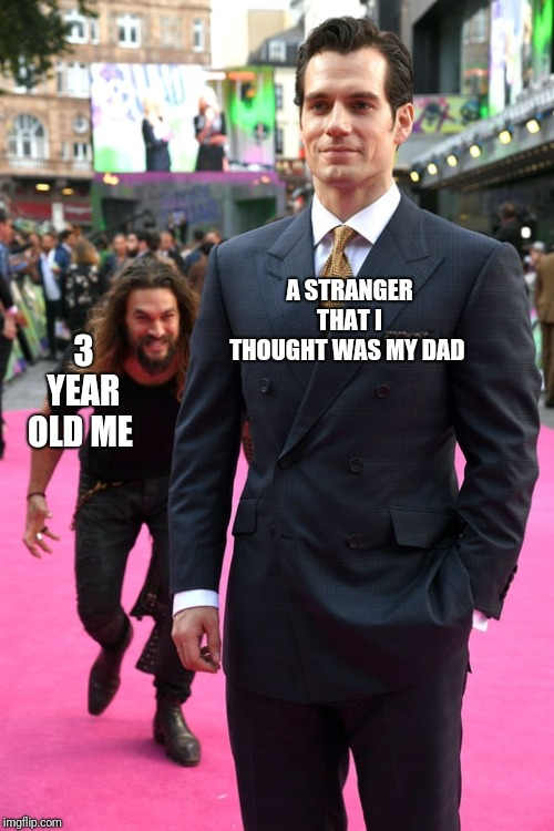 Jason Momoa Henry Cavill Meme |  3 YEAR OLD ME; A STRANGER THAT I THOUGHT WAS MY DAD | image tagged in jason momoa henry cavill meme | made w/ Imgflip meme maker