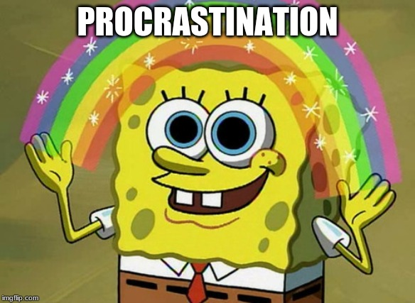 Imagination Spongebob |  PROCRASTINATION | image tagged in memes,imagination spongebob | made w/ Imgflip meme maker
